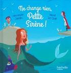 Ne change rien Petite Sirène dAlexandre JARDIN et Hervé LE GOFF Editions hachette Jeunesse collection Entre dans le conte n12 année 2015 ISBN 9791094132111 livre relié petit format dimensions 16,7x1